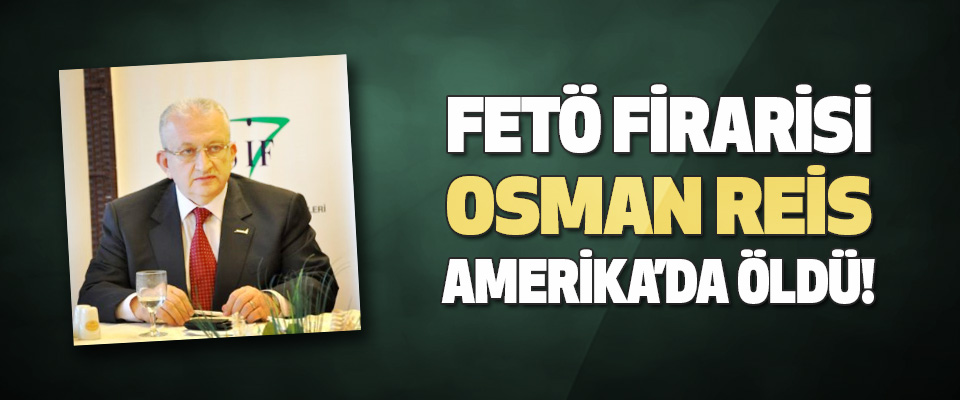 Fetö Firarisi Osman Reis Amerika'da Öldü!
