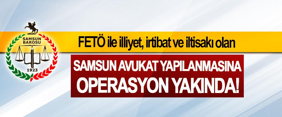 FETÖ ile illiyet, irtibat ve iltisakı olan Samsun avukat yapılanmasına operasyon yakında!