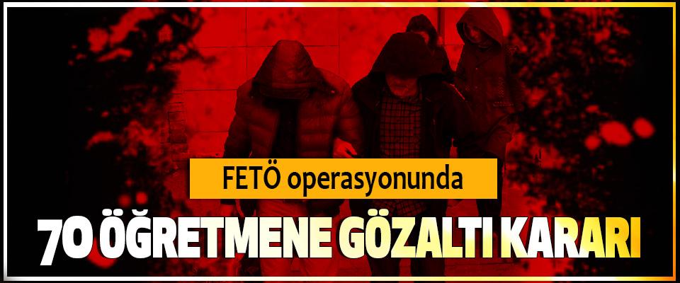 FETÖ operasyonunda 70 Öğretmene Gözaltı Kararı