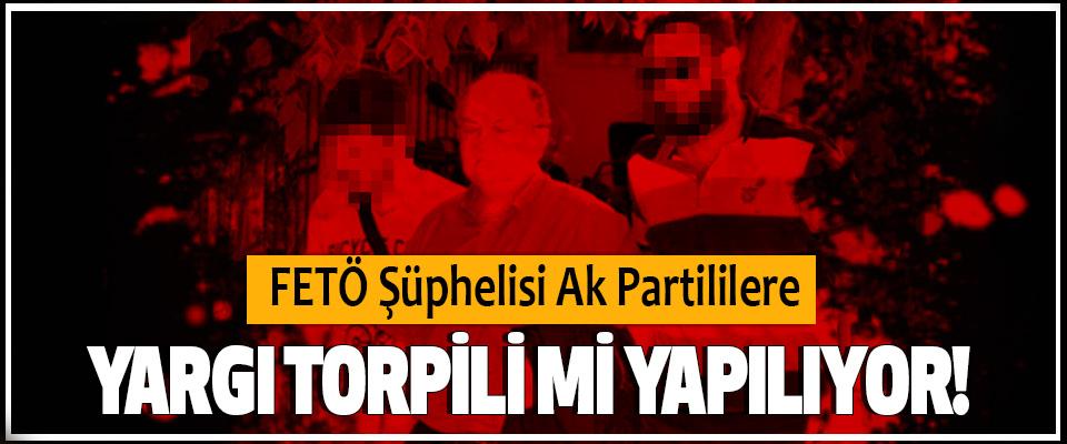 FETÖ Şüphelisi Ak Partililere Yargı Torpili Mi Yapılıyor!