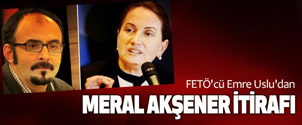 Fetö'cü Emre Uslu'dan Meral Akşener İtirafı