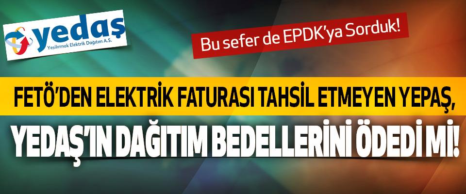 FETÖ'den elektrik faturası tahsil etmeyen YEPAŞ, YEDAŞ'ın Dağıtım Bedellerini Ödedi mi!