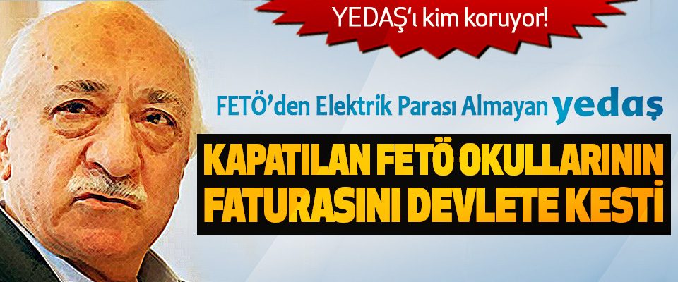 FETÖ'den Elektrik Parası Almayan YEDAŞ Kapatılan FETÖ Okullarının Faturasını Devlete Kesti