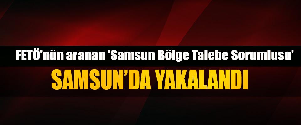 FETÖ'nün aranan 'Samsun Bölge Talebe Sorumlusu' Samsun'da Yakalandı