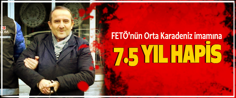 fetö'nün Orta Karadeniz imamına 7.5 Yıl Hapis