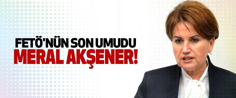FETÖ'nün Son Umudu Meral Akşener!