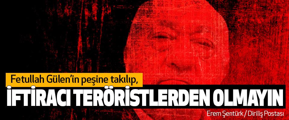 Fetullah Gülen'in peşine takılıp, İftiracı Teröristlerden Olmayın