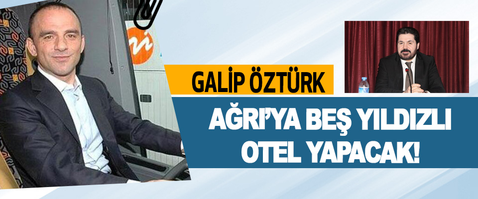 Galip Öztürk Ağrı'ya Beş Yıldızlı Otel Yapacak!