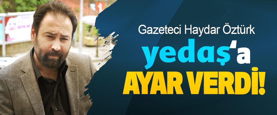 Gazeteci Haydar Öztürk, Yedaş'a ayar verdi!