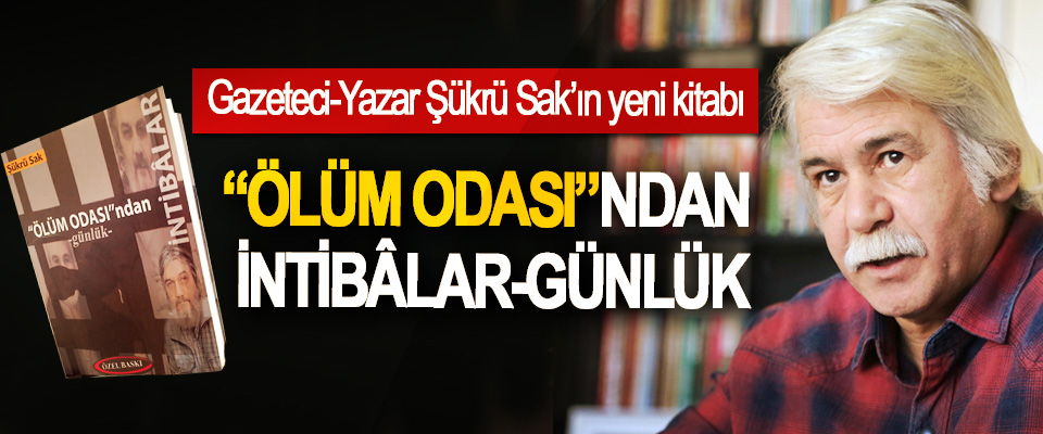 """Gazeteci-Yazar Şükrü Sak'ın yeni kitabı:""""Ölüm Odası""""Ndan İntibâlar-Günlük"""