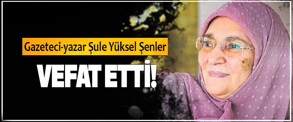 Gazeteci-yazar Şule Yüksel Şenler  Vefat etti!