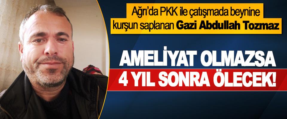 Gazi Abdullah Tozmaz Ameliyat olmazsa 4 yıl sonra ölecek!