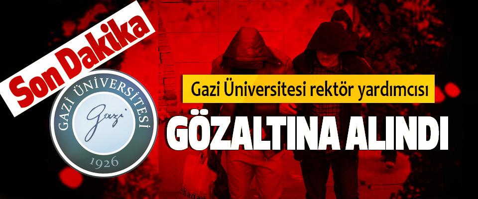 Gazi Üniversitesi rektör yardımcısı Gözaltına Alındı