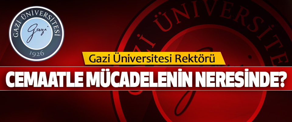 Gazi Üniversitesi Rektörü Cemaatle Mücadelenin Neresinde?