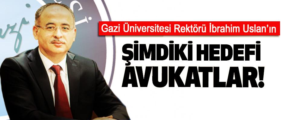 Gazi Üniversitesi Rektörü İbrahim Uslan'ın Şimdiki Hedefi Avukatlar!