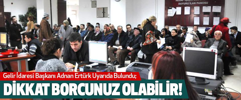 Gelir İdaresi Başkanı Adnan Ertürk Uyarıda Bulundu;