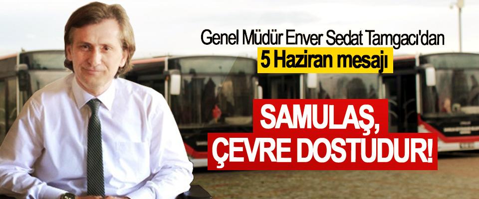 Genel Müdür Enver Sedat Tamgacı'dan 5 Haziran mesajı; SAMULAŞ, Çevre Dostudur!