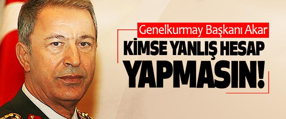 Genelkurmay Başkanı Akar: Kimse Yanlış Hesap Yapmasın!