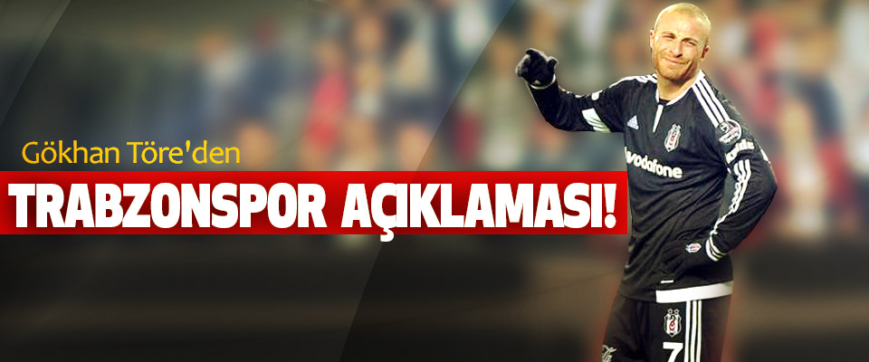 Gökhan Töre'den Trabzonspor Açıklaması!