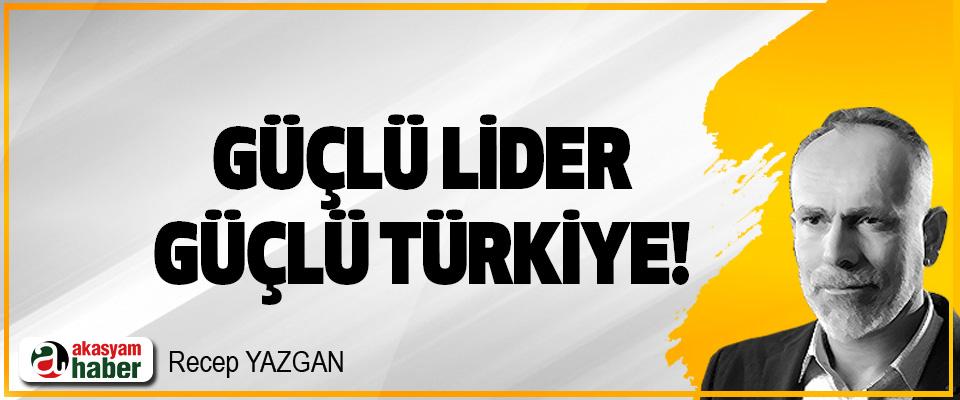 Güçlü Lider, Güçlü Türkiye!
