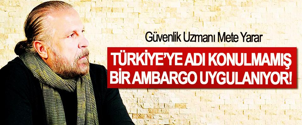 Güvenlik Uzmanı Mete Yarar: Türkiye'ye Adı Konulmamış Bir Ambargo Uygulanıyor!