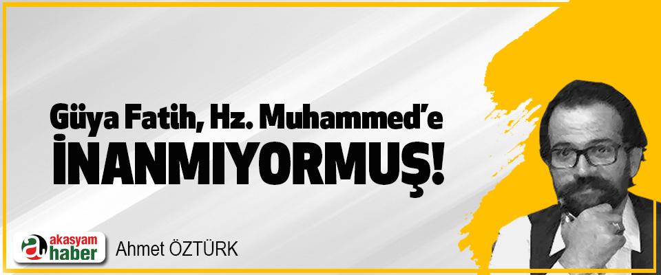 Güya Fatih, Hz. Muhammed'e inanmıyormuş!