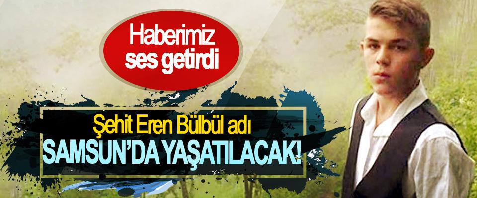 Haberimiz ses getirdi, Şehit Eren Bülbül adı Samsun'da yaşatılacak!