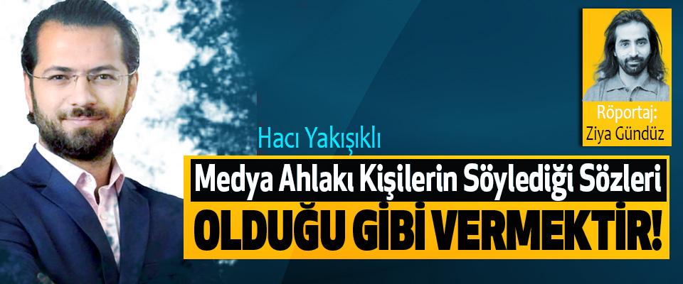 Hacı Yakışıklı: Medya Ahlakı Kişilerin Söylediği Sözleri Olduğu Gibi Vermektir!