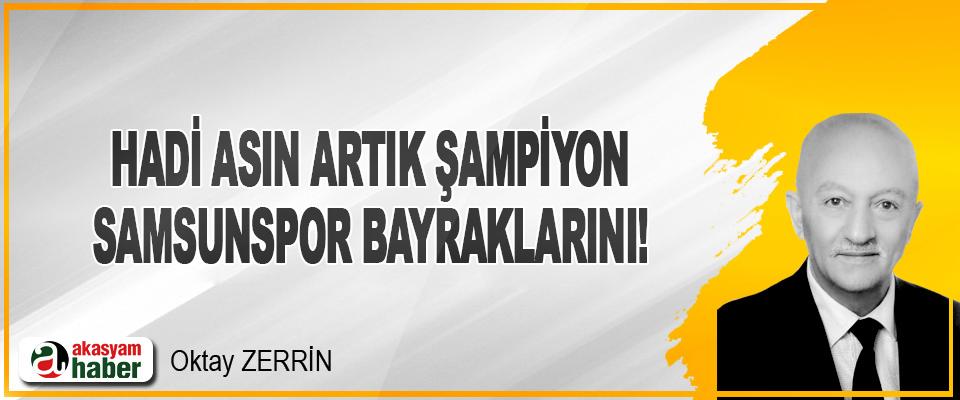 Hadi Asın Artık Şampiyon Samsunspor Bayraklarını!