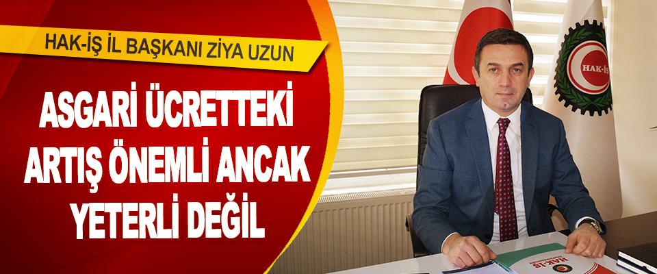 """Hak-İş İl Başkanı Ziya Uzun """"Asgari Ücretteki Artış Önemli Ancak Yeterli Değil"""""""