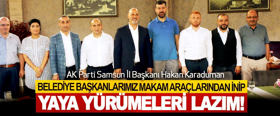 Hakan Karaduman;Belediye başkanlarımız makam araçlarından inip yaya yürümeleri lazım!