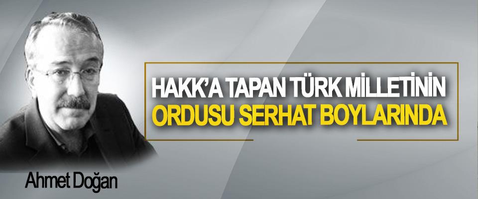 Hakk'a Tapan Türk Milletinin Ordusu Serhat Boylarında