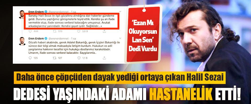 Halil Sezai Dedesi Yaşındaki Adamı Hastanelik Etti!
