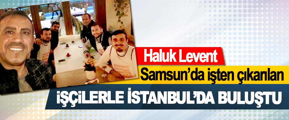 Haluk Levent, Samsun'da İşten Çıkarılan İşçilerle İstanbul'da Buluştu