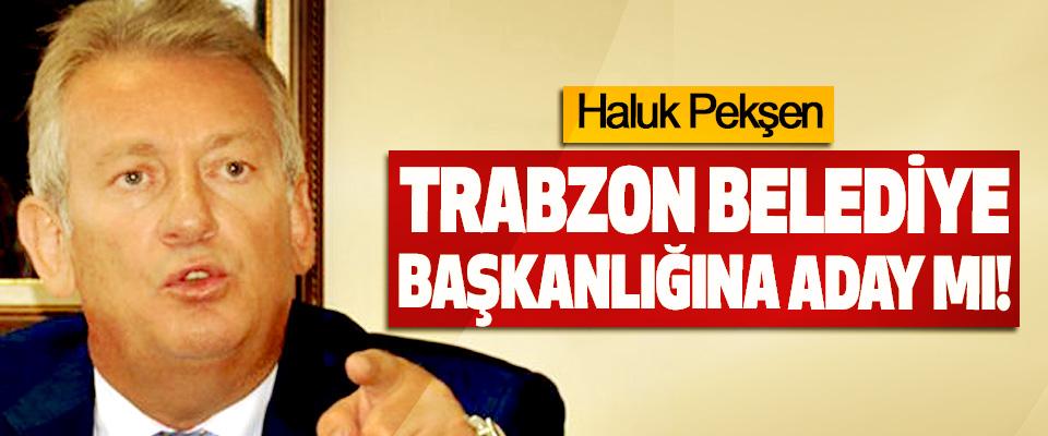 Haluk Pekşen Trabzon Belediye Başkanlığına Aday mı!