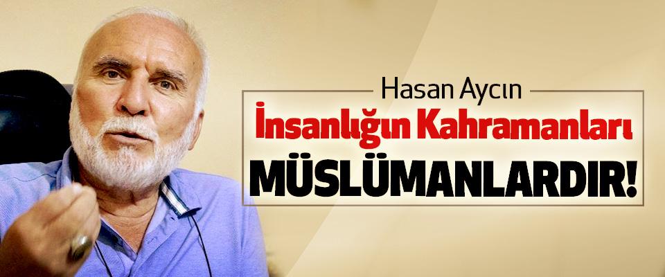 Hasan Aycın: İnsanlığın Kahramanları Müslümanlardır