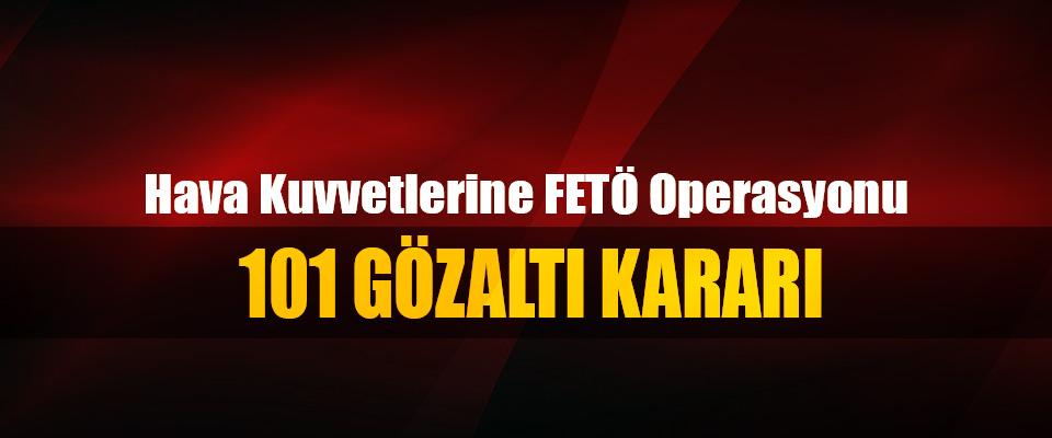 Hava Kuvvetlerine FETÖ Operasyonu: 101 Gözaltı Kararı