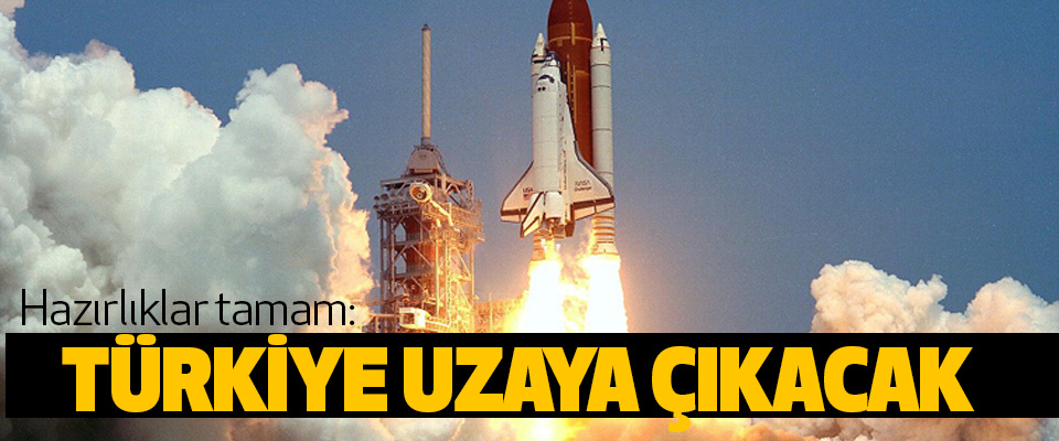 Hazırlıklar tamam: Türkiye Uzaya Çıkacak
