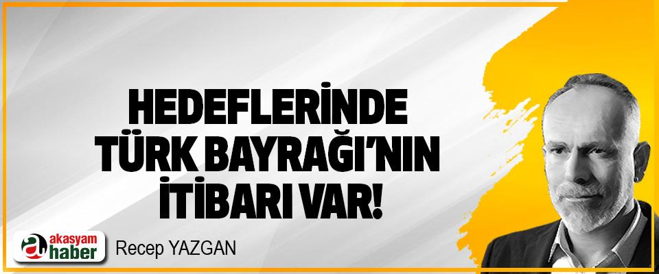 Hedeflerinde Türk Bayrağı'nın itibarı var!