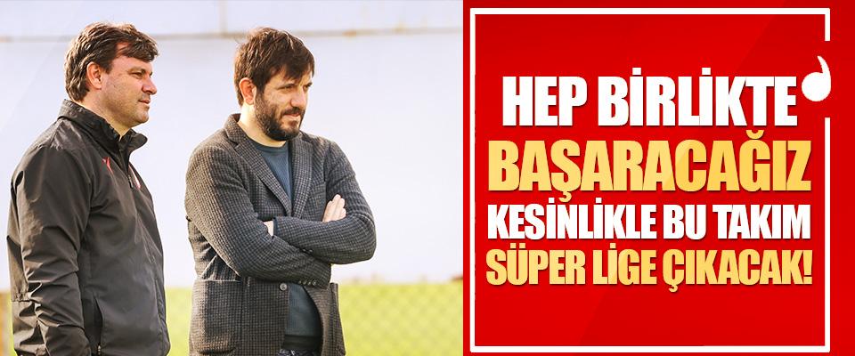 Hep Birlikte Başaracağız Kesinlikle Bu Takım Süper Lige Çıkacak!