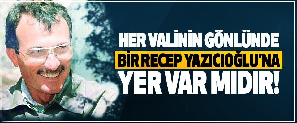 Her valinin gönlünde bir Recep Yazıcıoğlu'na yer var mıdır!
