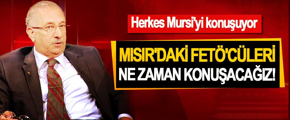 Herkes Mursi'yi konuşuyor, Mısır'daki FETÖ'cüleri Ne Zaman Konuşacağız!