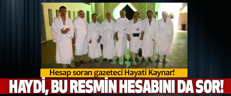 Hesap soran gazeteci Hayati Kaynar! Haydi, bu resmin hesabını da sor!