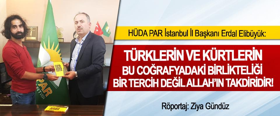 HÜDA PAR İstanbul İl Başkanı Erdal Elibüyük: Türklerin ve Kürtlerin bu coğrafyadaki birlikteliği bir tercih değil Allah'ın takdiridir!