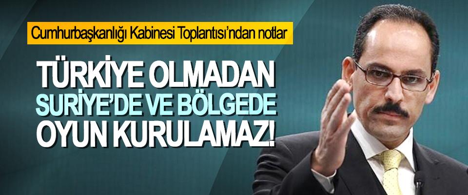 İbrahim Kalın: Türkiye olmadan Suriye'de ve bölgede oyun kurulamaz!