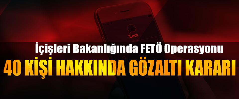 İçişleri Bakanlığında FETÖ Operasyonu: 40 kişi hakkında gözaltı kararı
