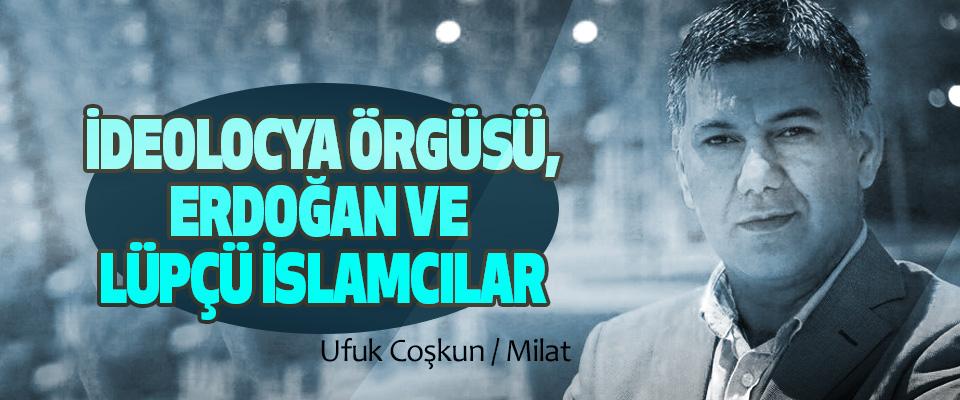 İdeolocya Örgüsü, Erdoğan Ve Lüpçü İslamcılar