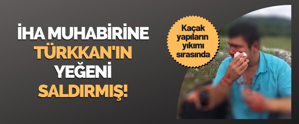 İHA Muhabirine Türkkan'ın Yeğeni Saldırmış!