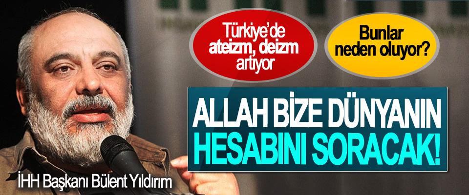 İHH Başkanı Bülent Yıldırım: Türkiye'de ateizm, deizm artıyor. Bunlar neden oluyor?