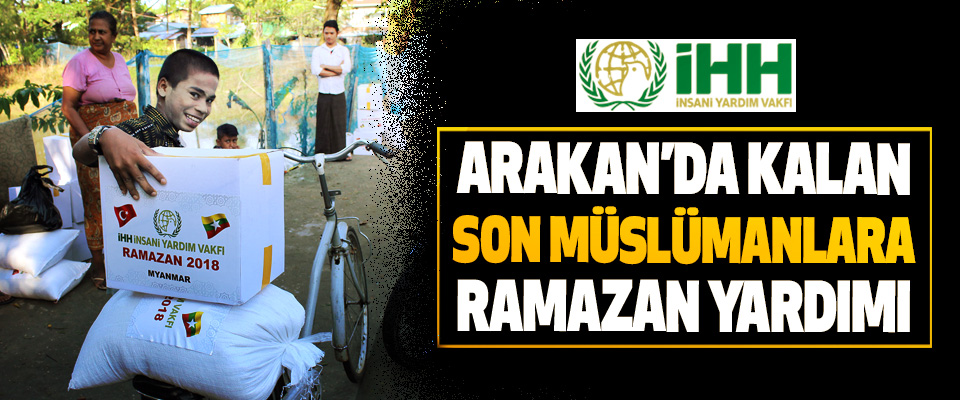 İHH'dan Arakan'da Kalan Son Müslümanlara Ramazan Yardımı